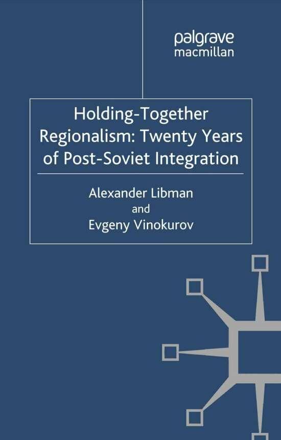 Holding-Together Regionalism: Twenty Years of Post-Soviet Integration