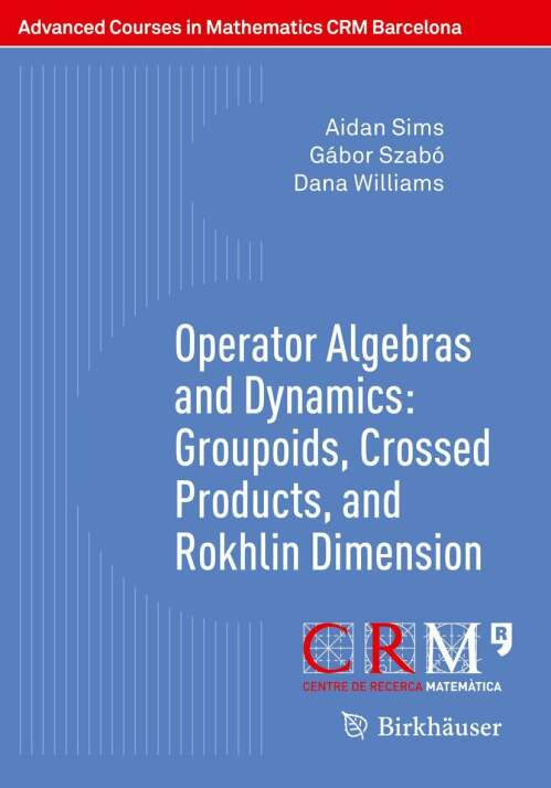 Operator Algebras and Dynamics: Groupoids, Crossed Products, and Rokhlin Dimension