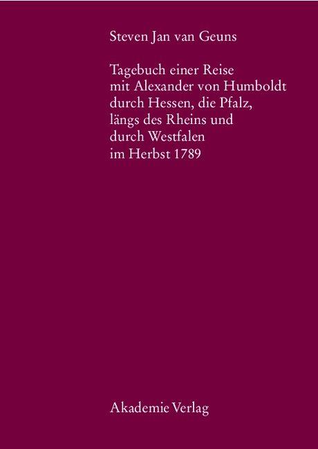 Steven Jan van Geuns. Tagebuch einer Reise mit Alexander von Humboldt durch Hessen, die Pfalz, längs des Rheins und durch Westfalen im Herbst 1789