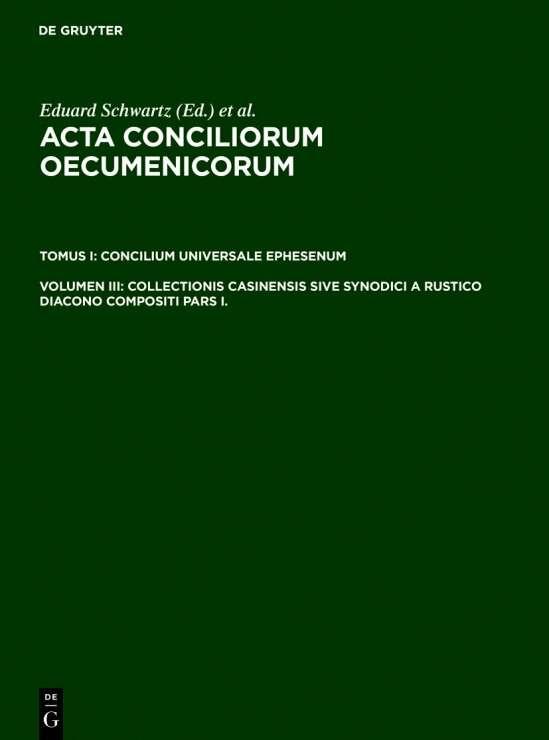 Acta conciliorum oecumenicorum. Concilium Universale Ephesenum / Collectionis Casinensis sive Synodici a Rustico Diacono compositi Pars I.