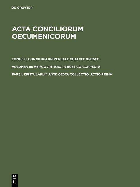 Acta conciliorum oecumenicorum. Concilium Universale Chalcedonense.... / Epistularum ante gesta collectio. Actio prima