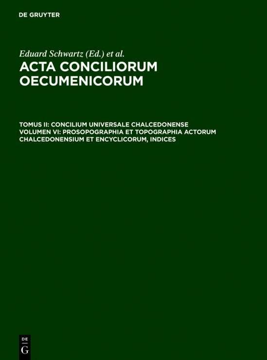 Acta conciliorum oecumenicorum. Concilium Universale Chalcedonense / Prosopographia et Topographia actorum Chalcedonensium et encyclicorum, indices