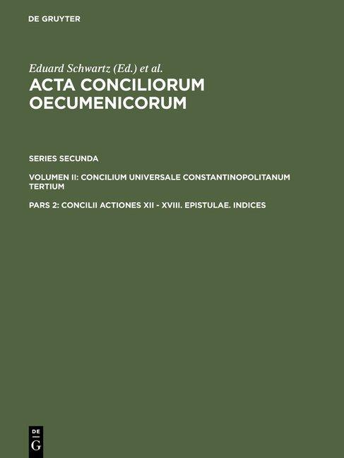 Acta conciliorum oecumenicorum. Series Secunda. Concilium Universale... / Concilii Actiones XII - XVIII. Epistulae. Indices
