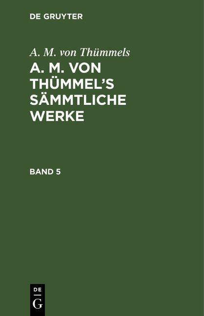 A. M. von Thümmels: A. M. von Thümmel's Sämmtliche Werke / A. M. von Thümmels: A. M. von Thümmel's Sämmtliche Werke. Band 5