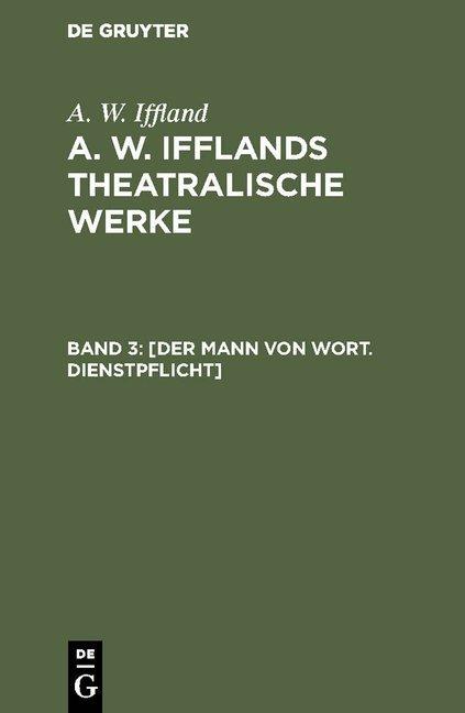 A. W. Iffland: A. W. Ifflands theatralische Werke / [Der Mann von Wort. Dienstpflicht]