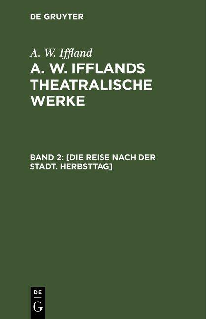 A. W. Iffland: A. W. Ifflands theatralische Werke / [Die Reise nach der Stadt. Herbsttag]