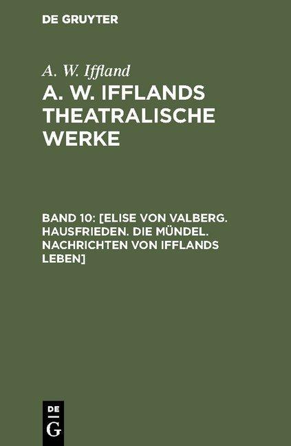 A. W. Iffland: A. W. Ifflands theatralische Werke / [Elise von Valberg. Hausfrieden. Die Mündel. Nachrichten von Ifflands Leben]