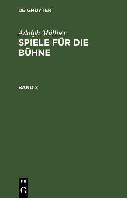 Adolph Müllner: Spiele für die Bühne / Adolph Müllner: Spiele für die Bühne. Band 2