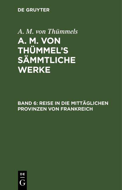 A. M. von Thümmels: A. M. von Thümmel's Sämmtliche Werke / Reise in die mittäglichen Provinzen von Frankreich