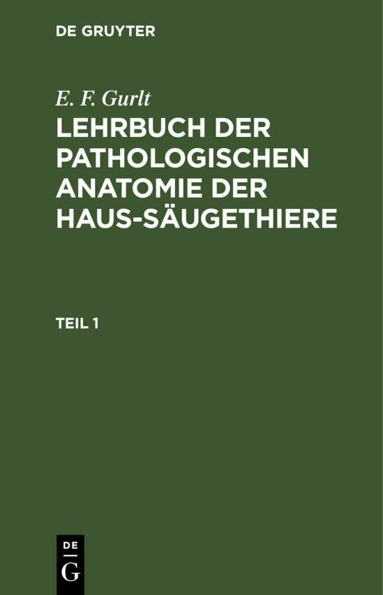 E. F. Gurlt: Lehrbuch der pathologischen Anatomie der Haus-Säugethiere / E. F. Gurlt: Lehrbuch der pathologischen Anatomie der Haus-Säugethiere. Teil 1