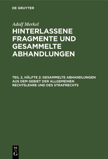 Adolf Merkel: Hinterlassene Fragmente und Gesammelte Abhandlungen / Gesammelte Abhandlungen aus dem Gebiet der allgemeinen Rechtslehre und des Strafrechts