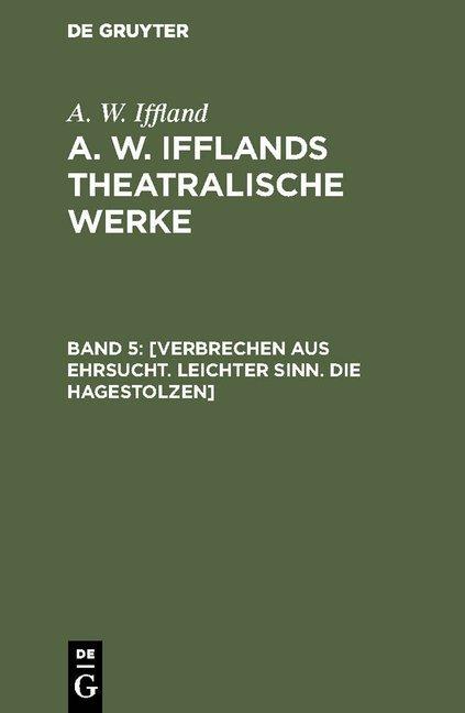 A. W. Iffland: A. W. Ifflands theatralische Werke / [Verbrechen aus Ehrsucht. Leichter Sinn. Die Hagestolzen]