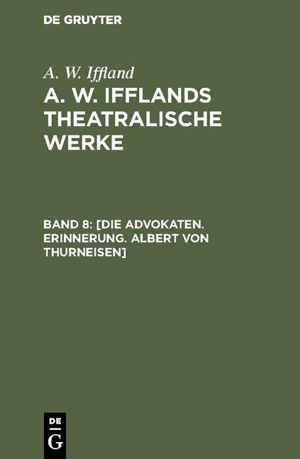 A. W. Iffland: A. W. Ifflands theatralische Werke / [Die Advokaten. Erinnerung. Albert von Thurneisen]