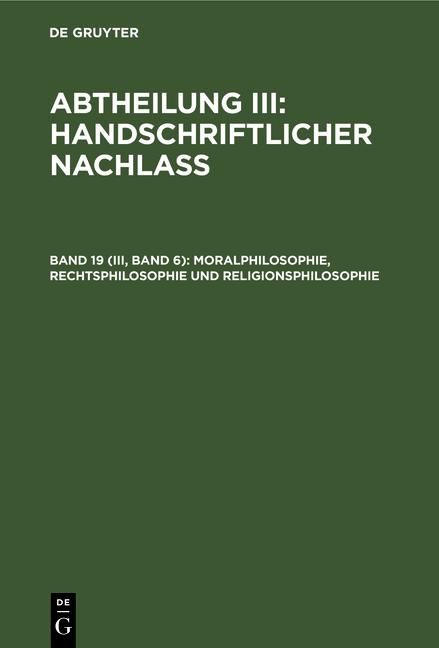 Abtheilung III: Handschriftlicher Nachlass / Moralphilosophie, Rechtsphilosophie und Religionsphilosophie