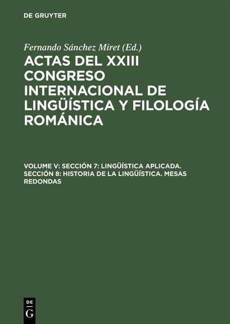 Actas del XXIII Congreso Internacional de Lingüística y Filología Románica / Sección 7: Lingüística aplicada. Sección 8: Historia de la lingüística. Mesas redondas
