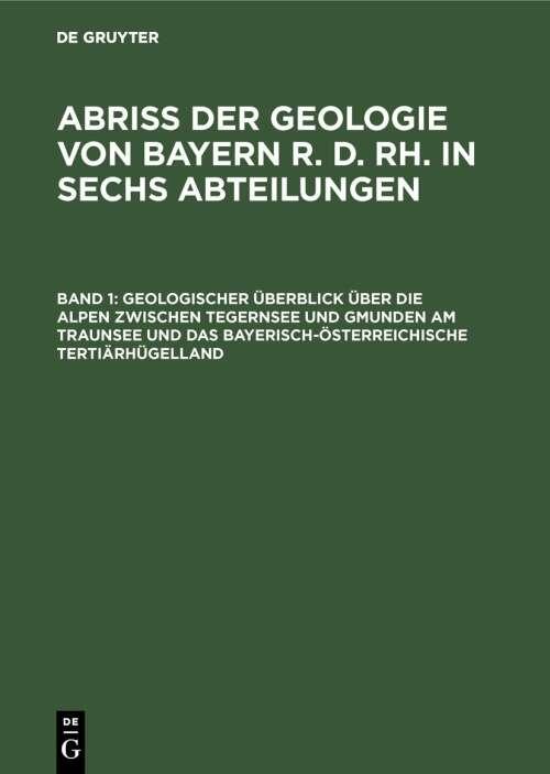 Abriß der Geologie von Bayern r. d. Rh. in sechs Abteilungen / Geologischer Überblick über die Alpen zwischen Tegernsee und Gmunden am Traunsee und das bayerisch-österreichische Tertiärhügelland