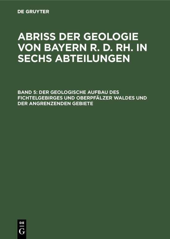 Abriß der Geologie von Bayern r. d. Rh. in sechs Abteilungen / Der geologische Aufbau des Fichtelgebirges und Oberpfälzer Waldes und der angrenzenden Gebiete
