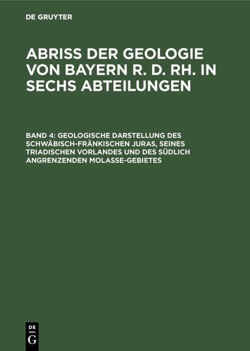 Abriß der Geologie von Bayern r. d. Rh. in sechs Abteilungen / Geologische Darstellung des schwäbisch-fränkischen Juras, seines triadischen Vorlandes und des südlich angrenzenden Molasse-Gebietes