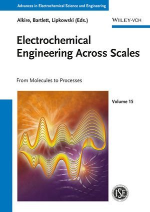 Advances in Electrochemical Science and Engineering / Electrochemical Engineering Across Scales