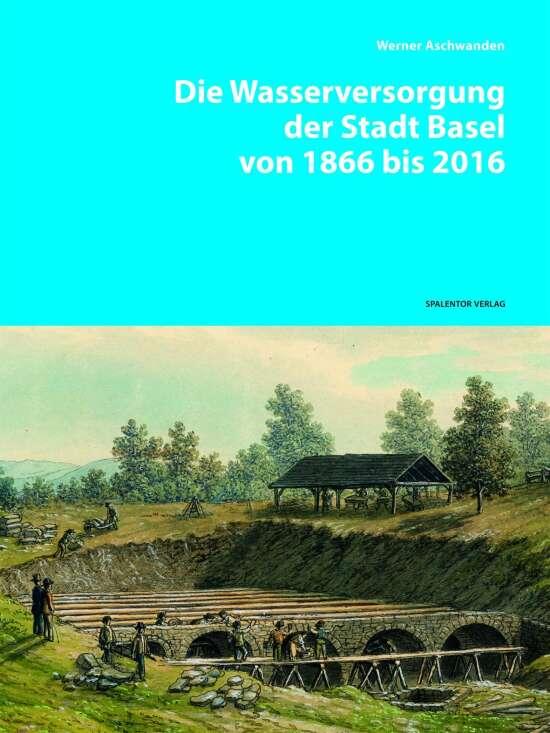 Die Wasserversorgung der Stadt Basel von 1866 bis 2016